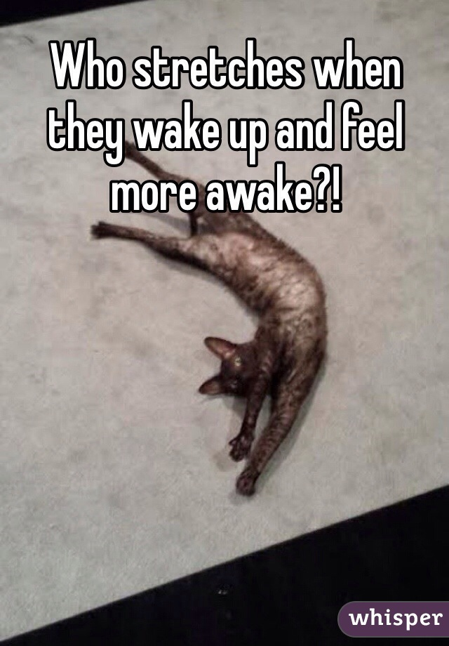 Who stretches when they wake up and feel more awake?!