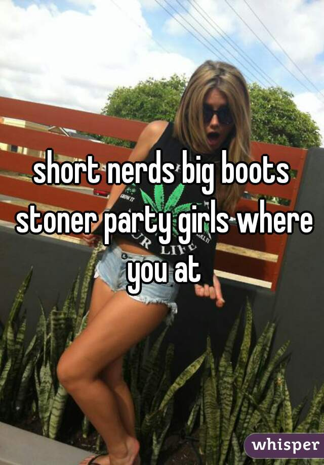 short nerds big boots stoner party girls where you at