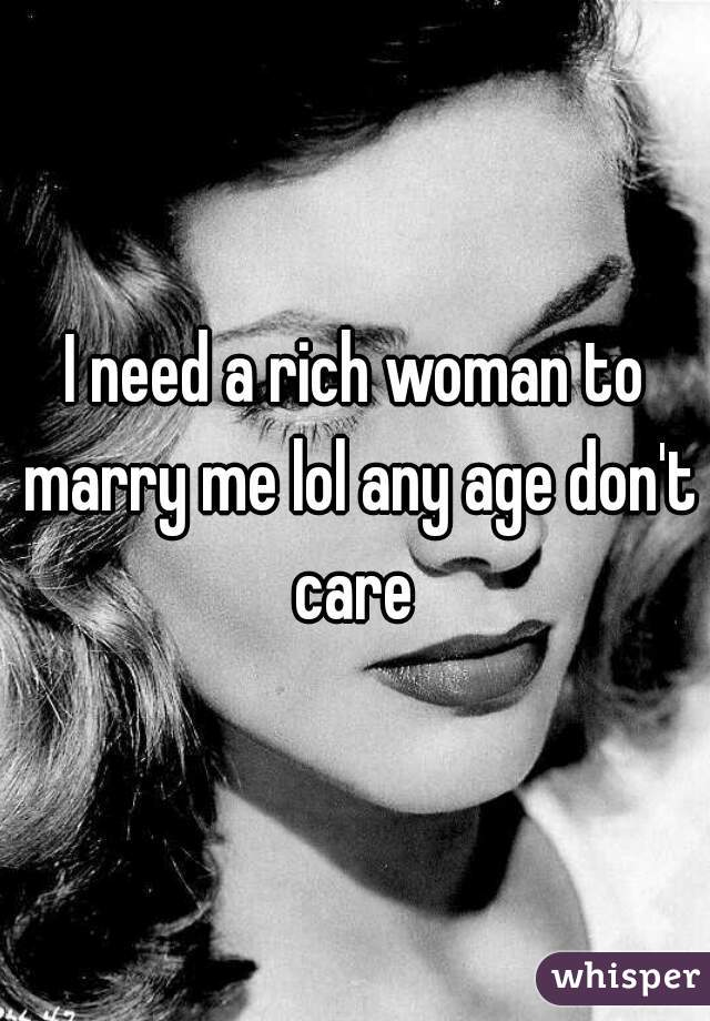 I need a rich woman to marry me lol any age don't care