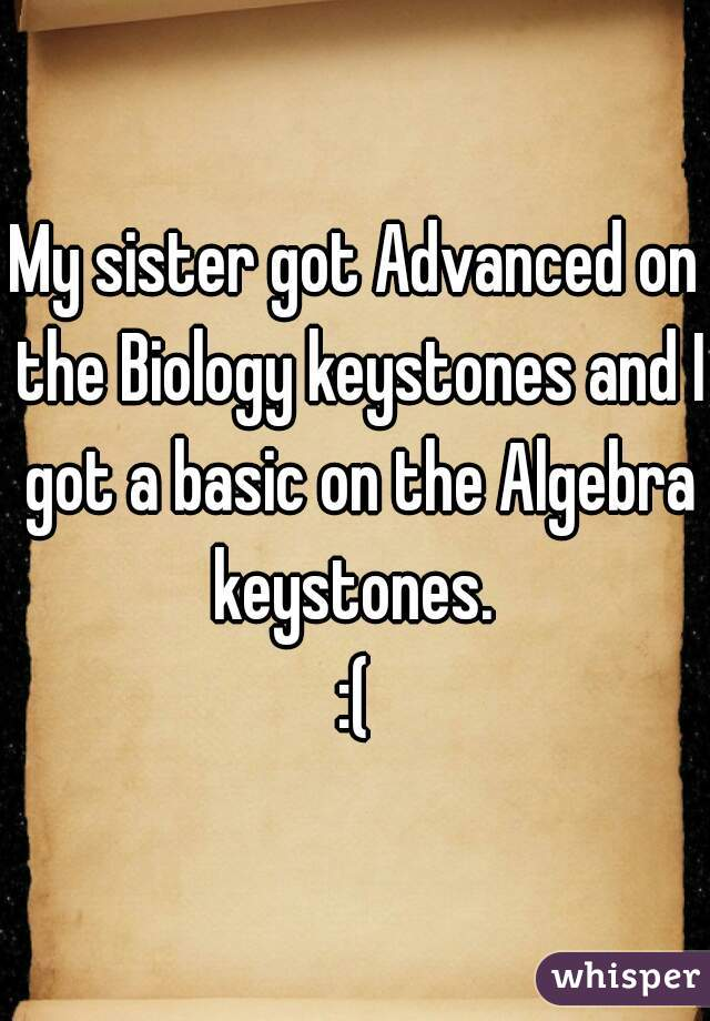 My sister got Advanced on the Biology keystones and I got a basic on the Algebra keystones.  :(