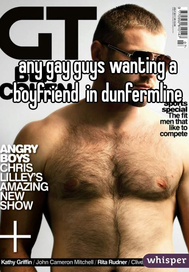 any gay guys wanting a boyfriend  in dunfermline