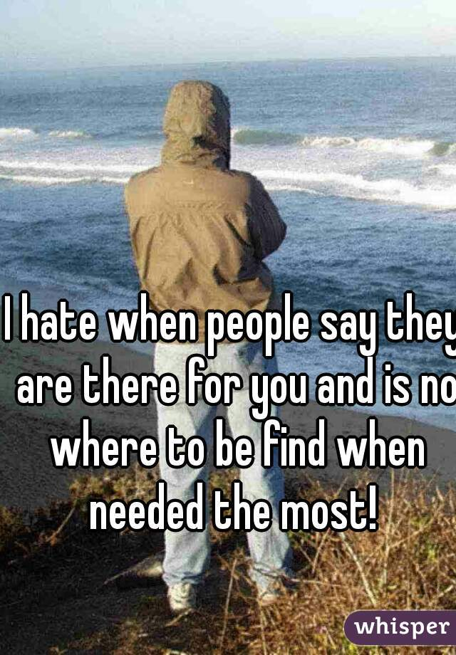 I hate when people say they are there for you and is no where to be find when needed the most!