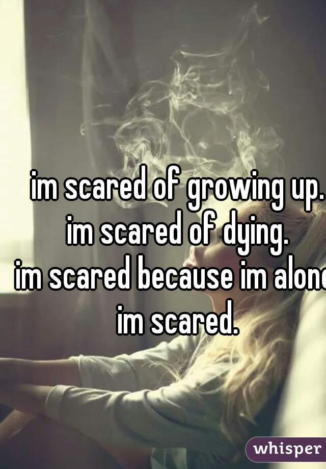 im scared of growing up. im scared of dying. im scared because im alone. im scared.
