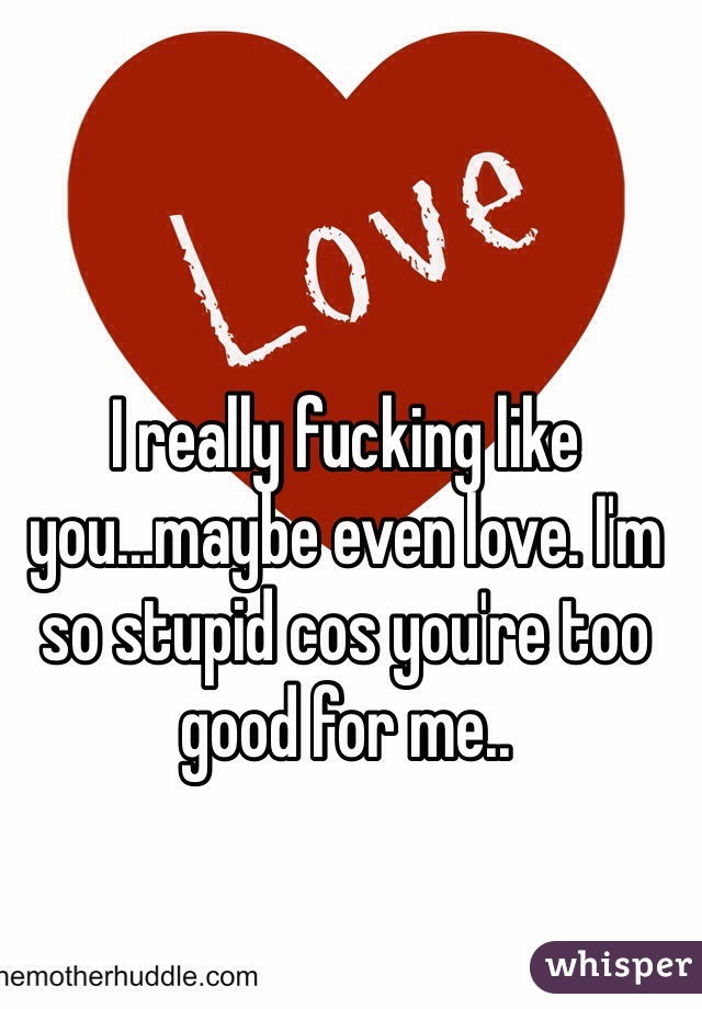 I really fucking like you...maybe even love. I'm so stupid cos you're too good for me..