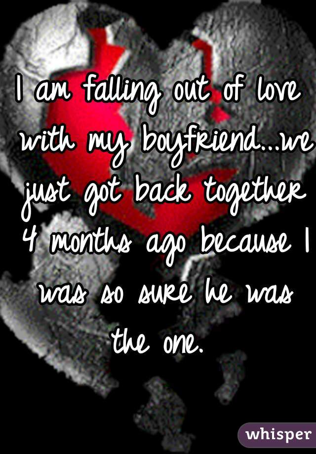 I am falling out of love with my boyfriend...we just got back together 4 months ago because I was so sure he was the one.