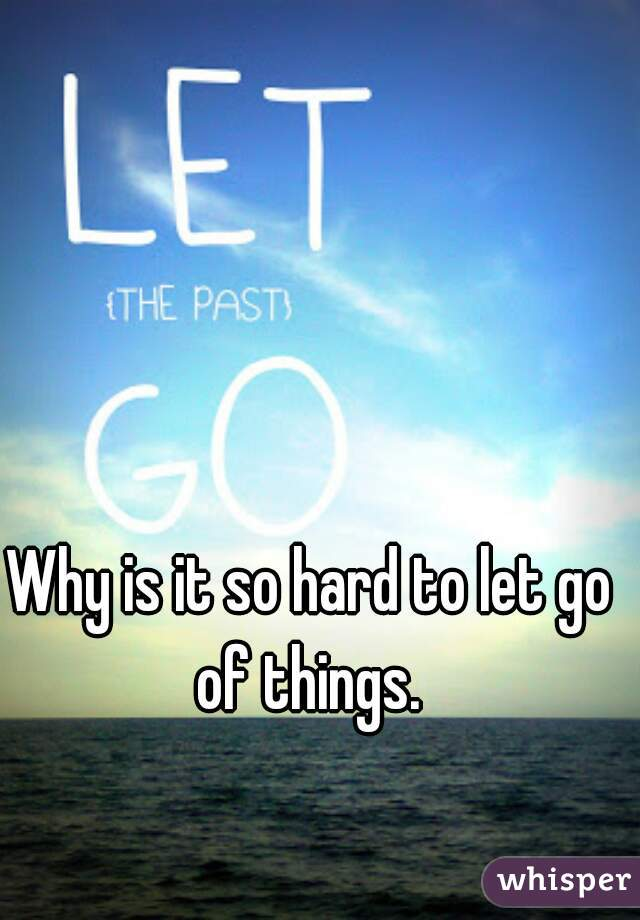 Why is it so hard to let go of things.