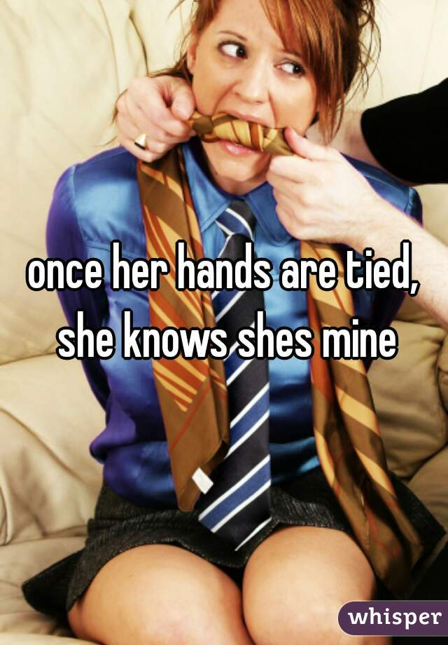 once her hands are tied, she knows shes mine