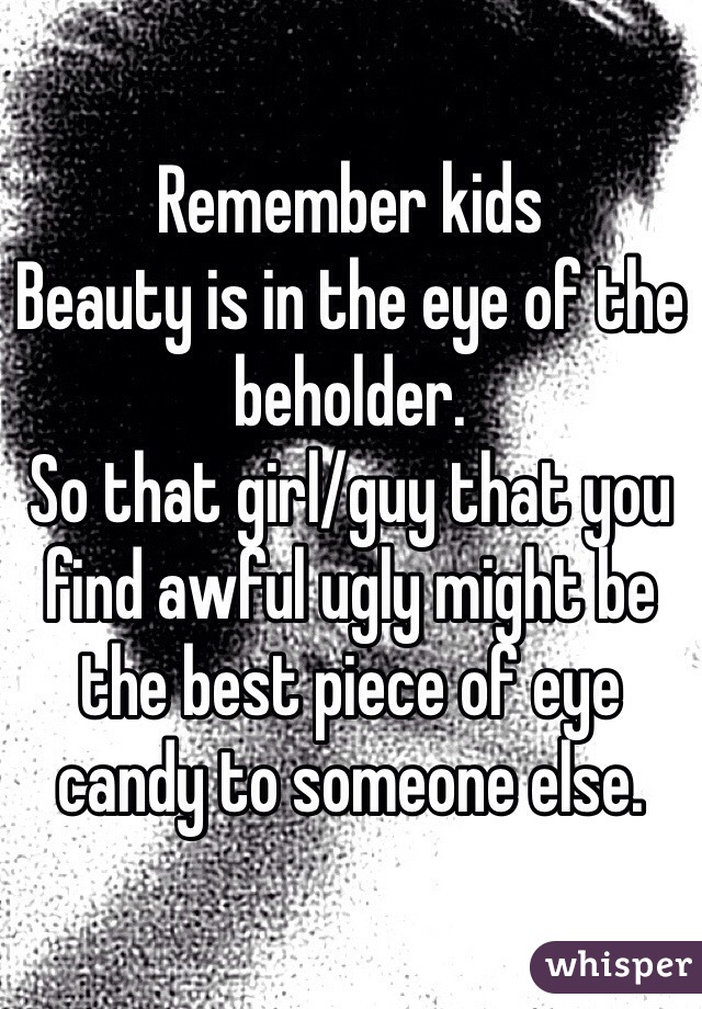 Remember kids  Beauty is in the eye of the beholder.  So that girl/guy that you find awful ugly might be the best piece of eye candy to someone else.