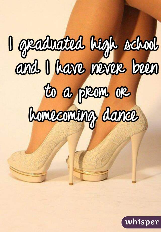 I graduated high school and I have never been to a prom or homecoming dance