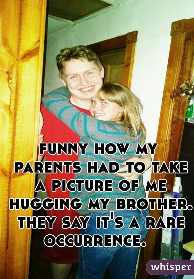 funny how my parents had to take a picture of me hugging my brother. they say it's a rare occurrence.