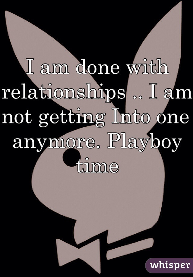 I am done with relationships .. I am not getting Into one anymore. Playboy time