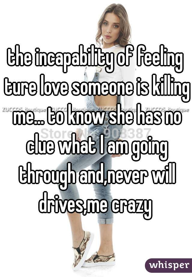 the incapability of feeling ture love someone is killing me... to know she has no clue what I am going through and,never will drives,me crazy