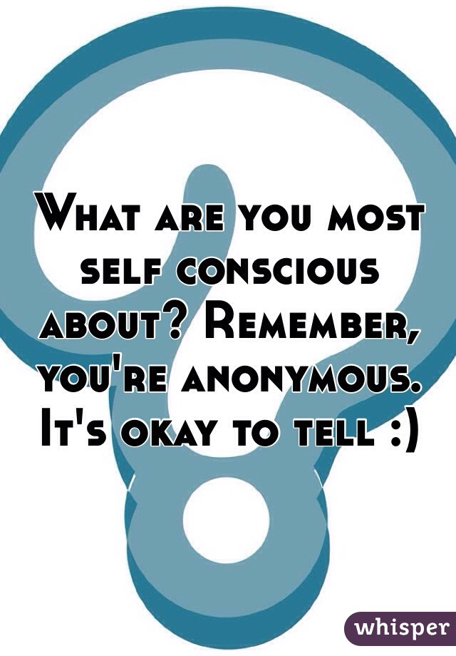 What are you most self conscious about? Remember, you're anonymous. It's okay to tell :)