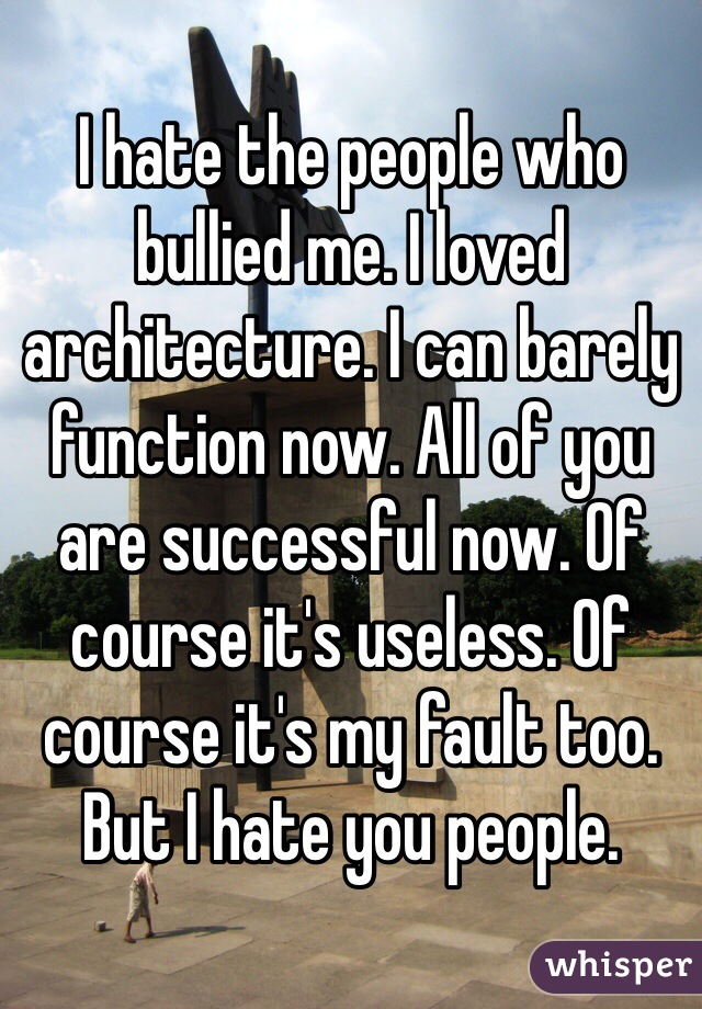 I hate the people who bullied me. I loved architecture. I can barely function now. All of you are successful now. Of course it's useless. Of course it's my fault too. But I hate you people.