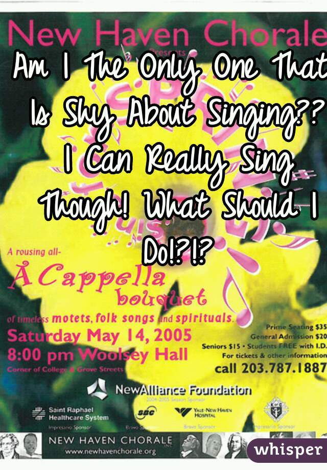 Am I The Only One That Is Shy About Singing?? I Can Really Sing Though! What Should I Do!?!?
