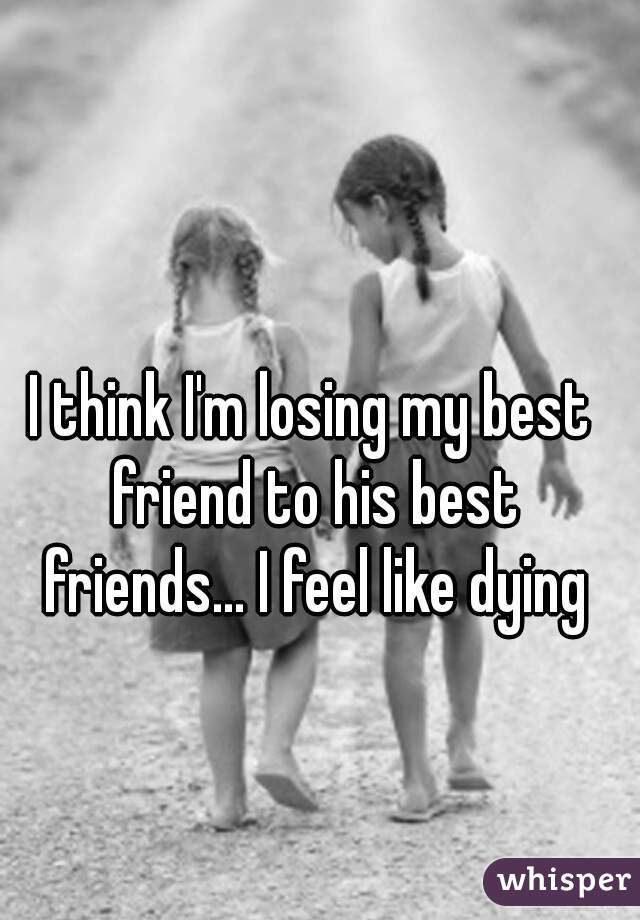 I think I'm losing my best friend to his best friends... I feel like dying