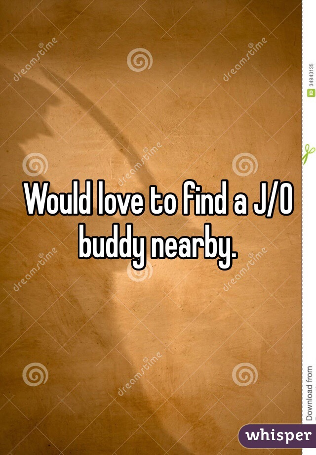 Would love to find a J/O buddy nearby.
