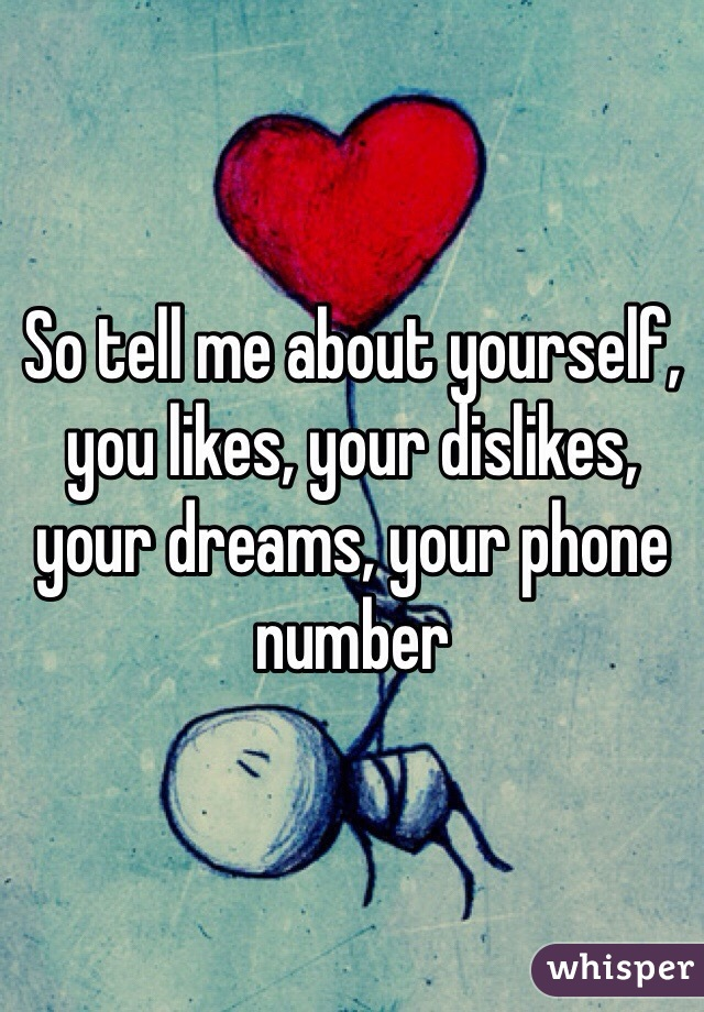 So tell me about yourself, you likes, your dislikes, your dreams, your phone number