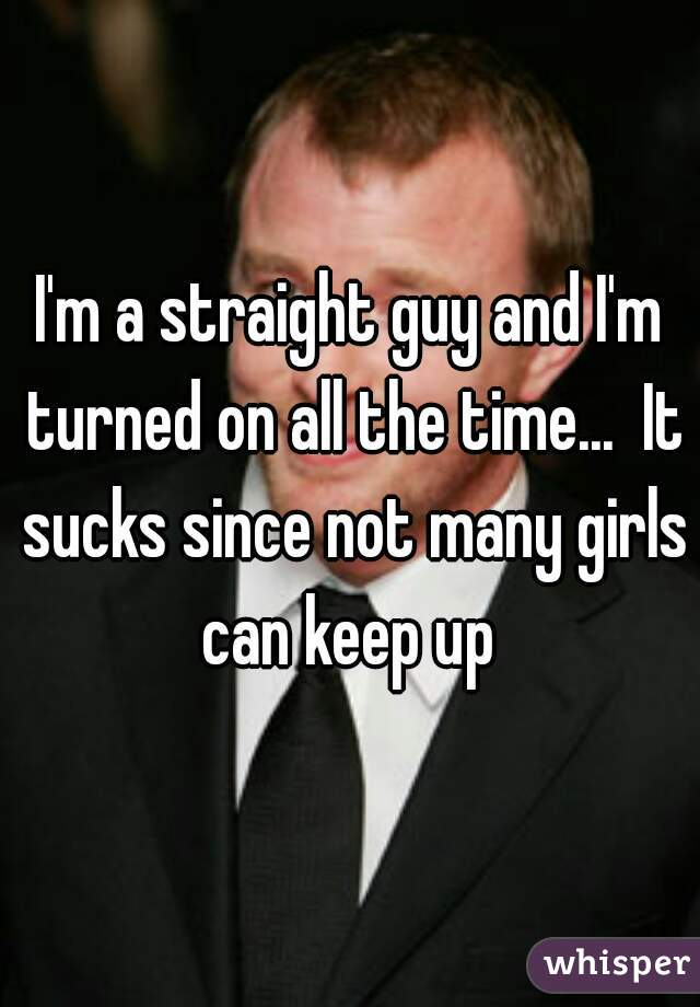 I'm a straight guy and I'm turned on all the time...  It sucks since not many girls can keep up