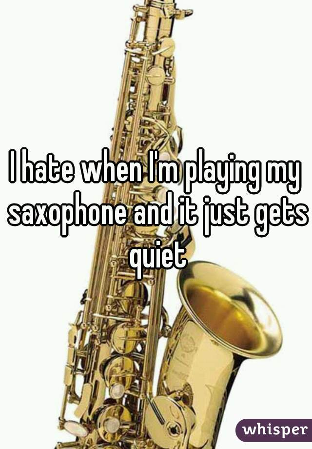 I hate when I'm playing my saxophone and it just gets quiet