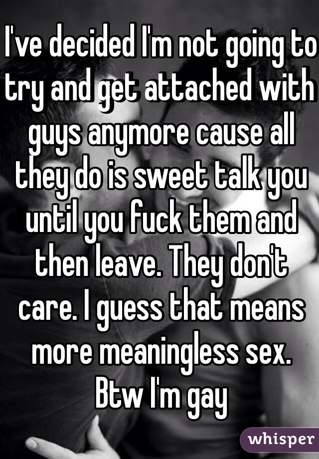 I've decided I'm not going to try and get attached with guys anymore cause all they do is sweet talk you until you fuck them and then leave. They don't care. I guess that means more meaningless sex. Btw I'm gay