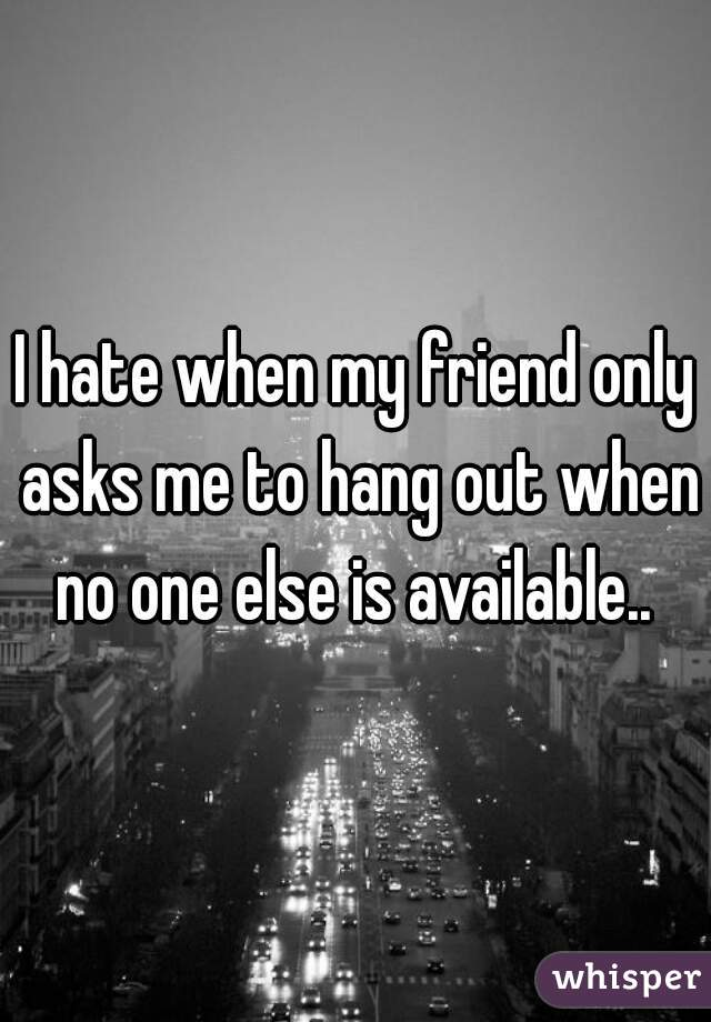 I hate when my friend only asks me to hang out when no one else is available..