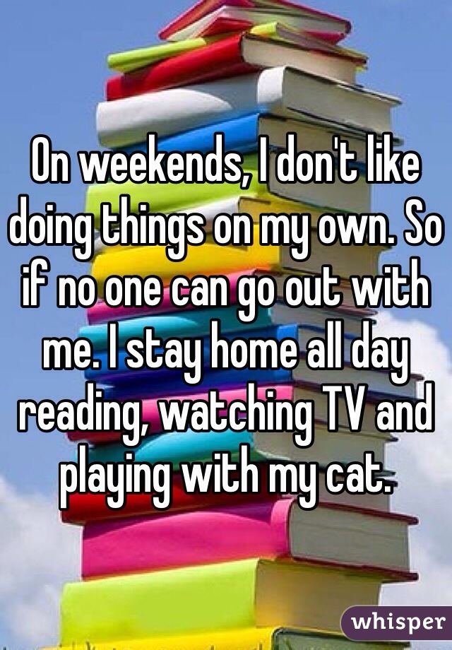 On weekends, I don't like doing things on my own. So if no one can go out with me. I stay home all day reading, watching TV and playing with my cat.