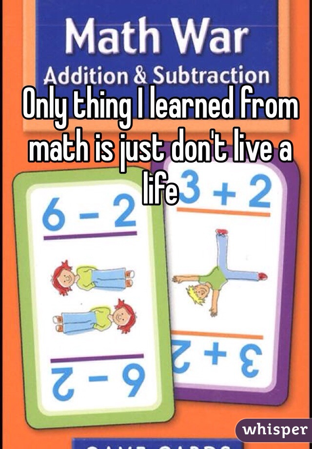 Only thing I learned from math is just don't live a life