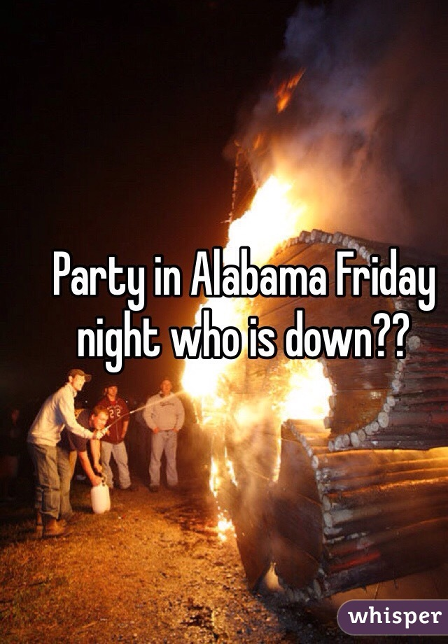 Party in Alabama Friday night who is down??