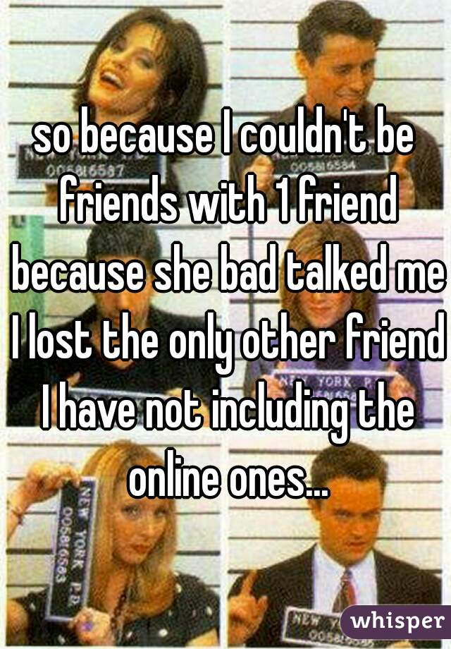 so because I couldn't be friends with 1 friend because she bad talked me I lost the only other friend I have not including the online ones...