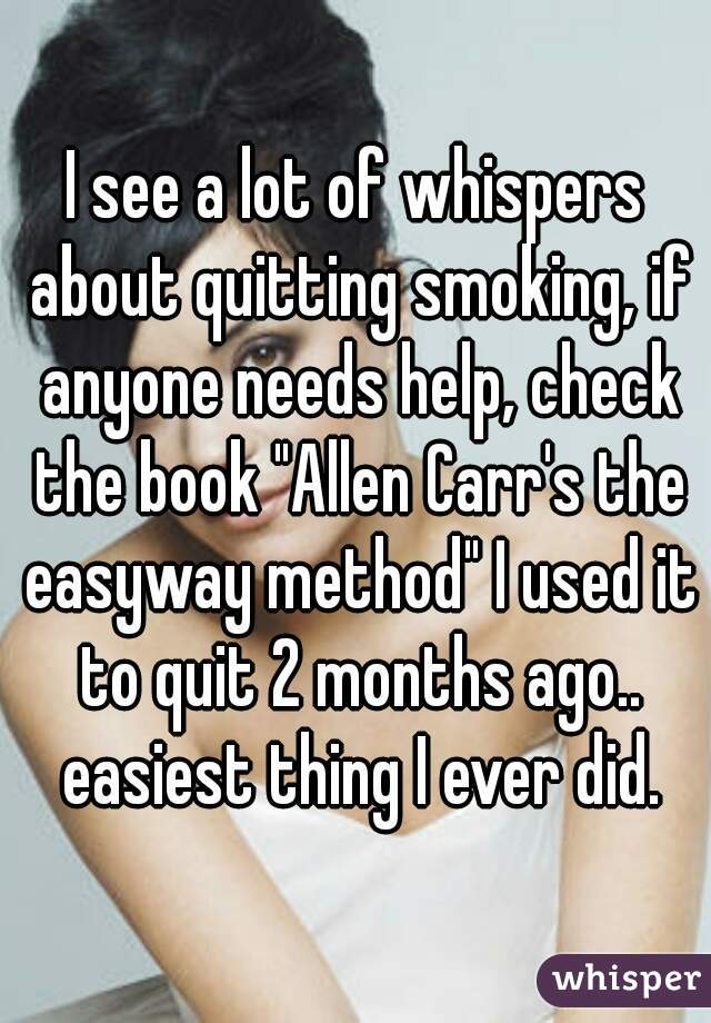 """I see a lot of whispers about quitting smoking, if anyone needs help, check the book """"Allen Carr's the easyway method"""" I used it to quit 2 months ago.. easiest thing I ever did."""