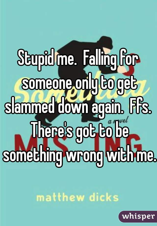 Stupid me.  Falling for someone only to get slammed down again.  Ffs.  There's got to be something wrong with me.