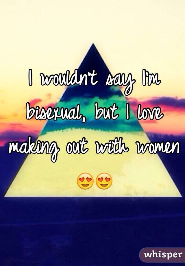 I wouldn't say I'm bisexual, but I love making out with women 😍😍