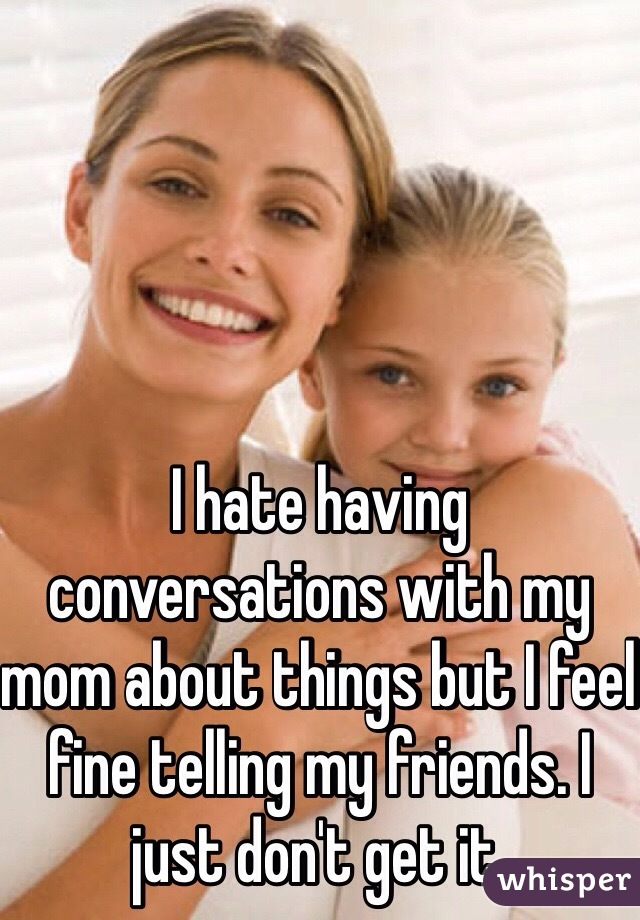 I hate having conversations with my mom about things but I feel fine telling my friends. I just don't get it.