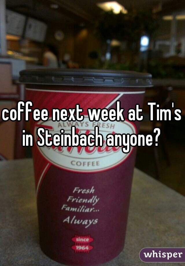 coffee next week at Tim's in Steinbach anyone?