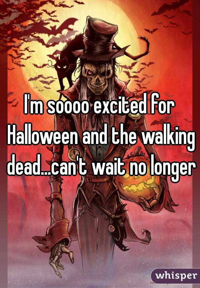 I'm soooo excited for Halloween and the walking dead...can't wait no longer