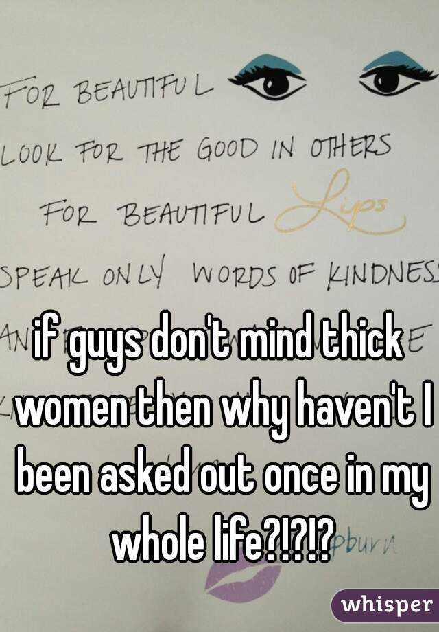 if guys don't mind thick women then why haven't I been asked out once in my whole life?!?!?