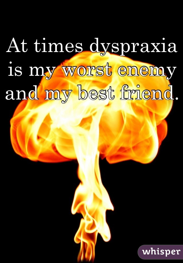 At times dyspraxia is my worst enemy and my best friend.
