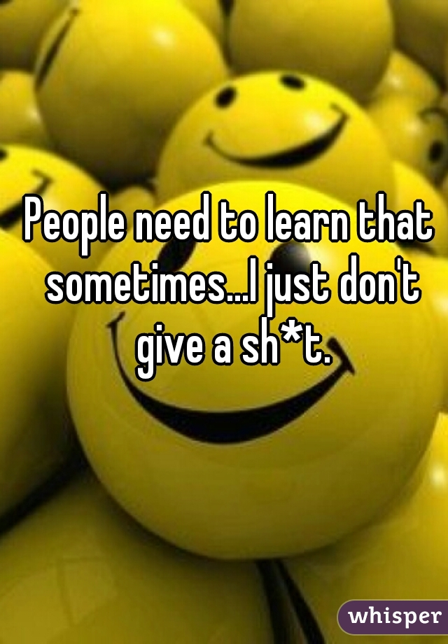 People need to learn that sometimes...I just don't give a sh*t.