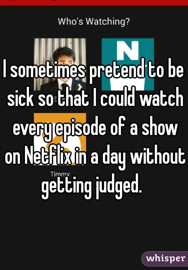 I sometimes pretend to be sick so that I could watch every episode of a show on Netflix in a day without getting judged.