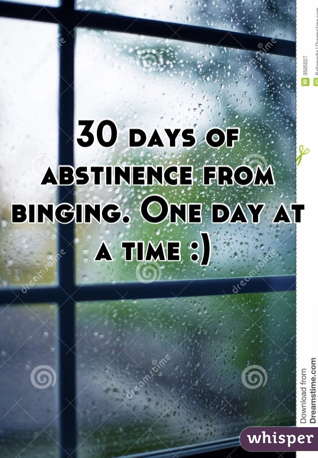 30 days of abstinence from binging. One day at a time :)