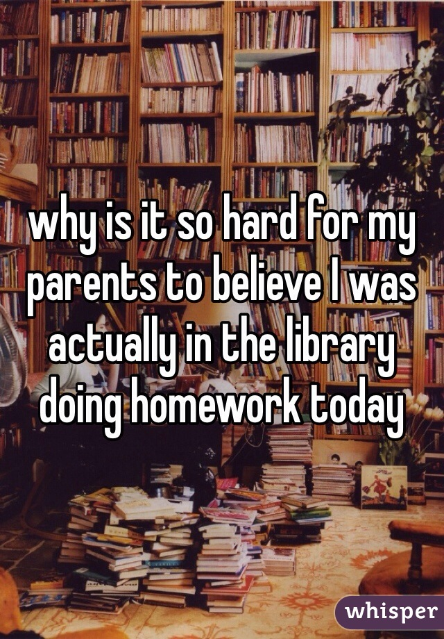 why is it so hard for my parents to believe I was actually in the library doing homework today
