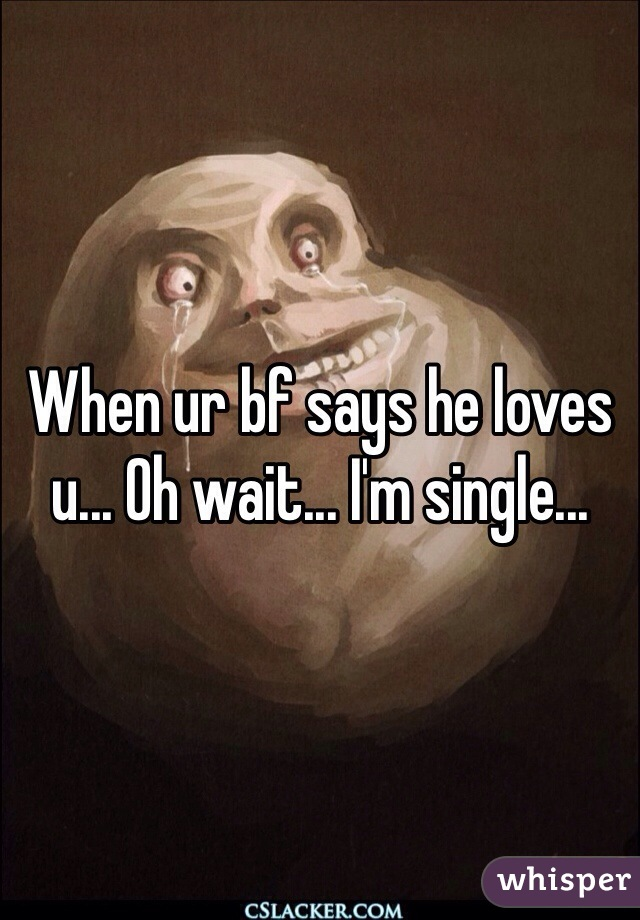 When ur bf says he loves u... Oh wait... I'm single...