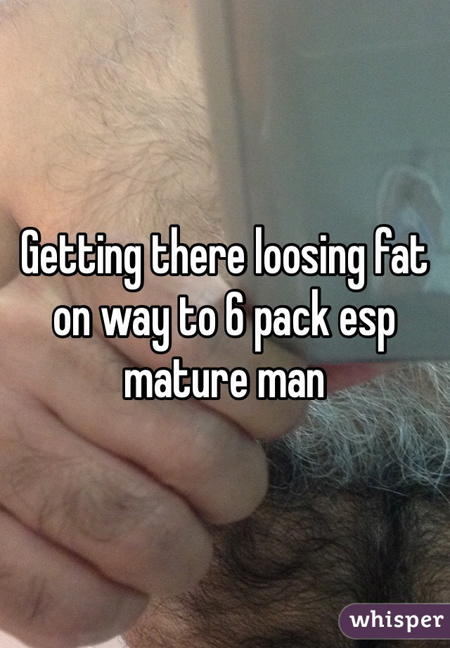 Getting there loosing fat on way to 6 pack esp mature man