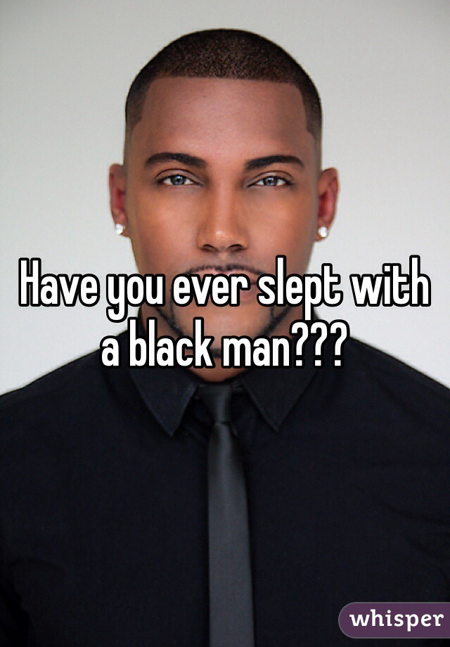 Have you ever slept with a black man???