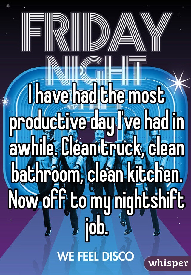 I have had the most productive day I've had in awhile. Clean truck, clean bathroom, clean kitchen. Now off to my nightshift job.