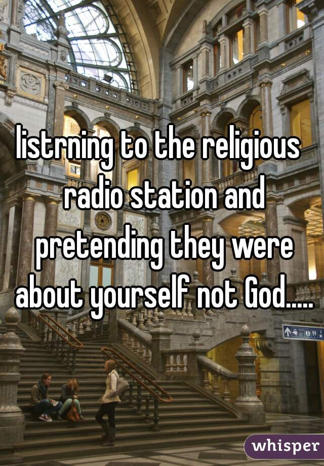 listrning to the religious  radio station and pretending they were about yourself not God.....