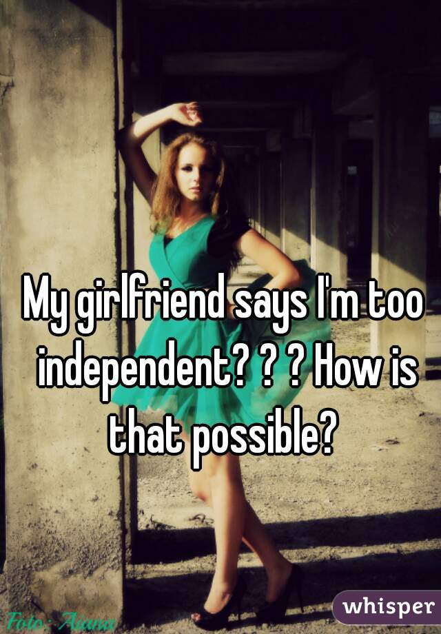 My girlfriend says I'm too independent? ? ? How is that possible?