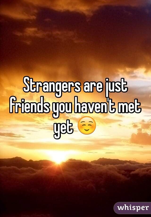 Strangers are just friends you haven't met yet ☺️