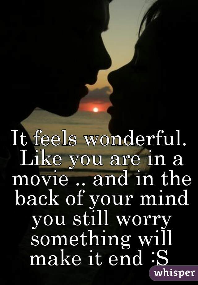 It feels wonderful. Like you are in a movie .. and in the back of your mind you still worry something will make it end :S